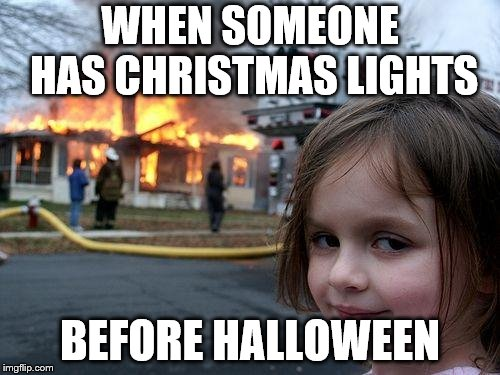 Disaster Girl Meme | WHEN SOMEONE HAS CHRISTMAS LIGHTS BEFORE HALLOWEEN | image tagged in memes,disaster girl | made w/ Imgflip meme maker