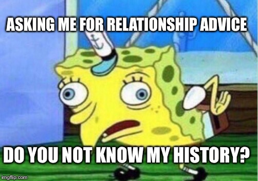 Mocking Spongebob Meme | ASKING ME FOR RELATIONSHIP ADVICE DO YOU NOT KNOW MY HISTORY? | image tagged in memes,mocking spongebob | made w/ Imgflip meme maker