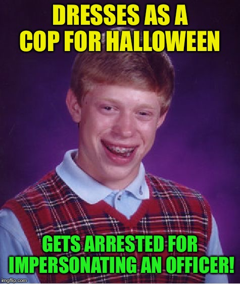 Happy Halloween :-)    I pray it's not a repost. | DRESSES AS A COP FOR HALLOWEEN GETS ARRESTED FOR IMPERSONATING AN OFFICER! | image tagged in memes,bad luck brian,halloween | made w/ Imgflip meme maker