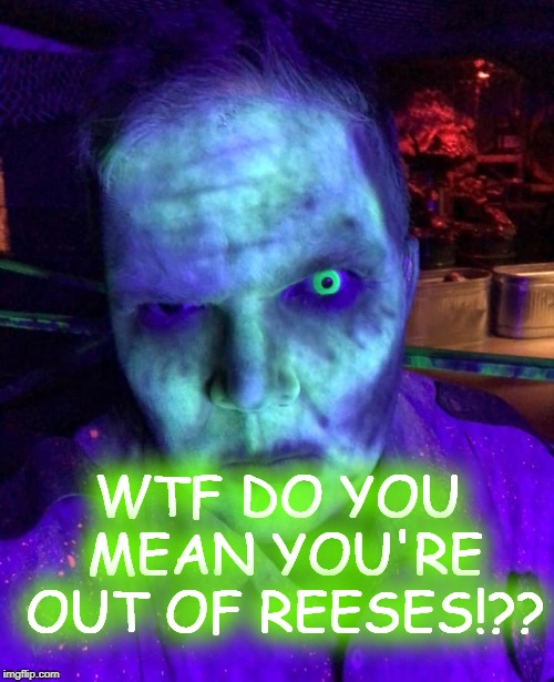 OUT OF REESES | WTF DO YOU MEAN YOU'RE OUT OF REESES!?? | image tagged in reese's,zombies,hungry,halloween | made w/ Imgflip meme maker