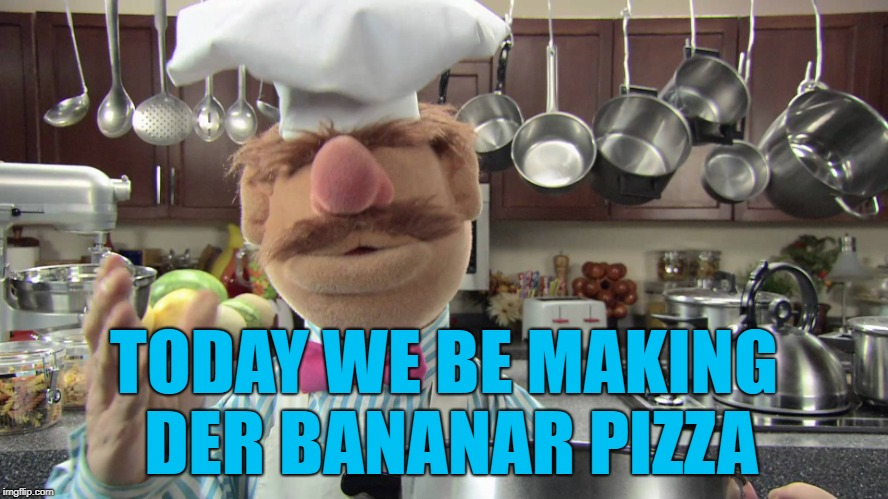 TODAY WE BE MAKING DER BANANAR PIZZA | made w/ Imgflip meme maker