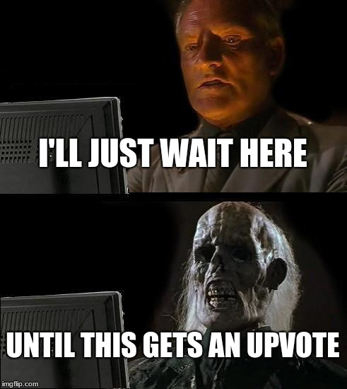 Ill Just Wait Here Meme | I'LL JUST WAIT HERE UNTIL THIS GETS AN UPVOTE | image tagged in memes,ill just wait here | made w/ Imgflip meme maker