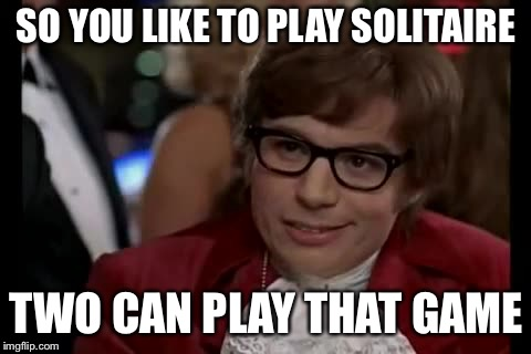 Giving it another try since I called it solitude on my first ...try. | SO YOU LIKE TO PLAY SOLITAIRE TWO CAN PLAY THAT GAME | image tagged in memes,i too like to live dangerously | made w/ Imgflip meme maker