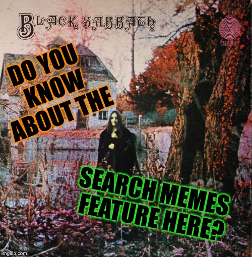 Black Sabbath | DO YOU KNOW ABOUT THE SEARCH MEMES FEATURE HERE? | image tagged in black sabbath | made w/ Imgflip meme maker