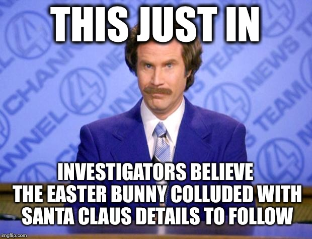 This just in  | THIS JUST IN INVESTIGATORS BELIEVE THE EASTER BUNNY COLLUDED WITH SANTA CLAUS DETAILS TO FOLLOW | image tagged in this just in,breaking news,collusion,memes,funny,political meme | made w/ Imgflip meme maker