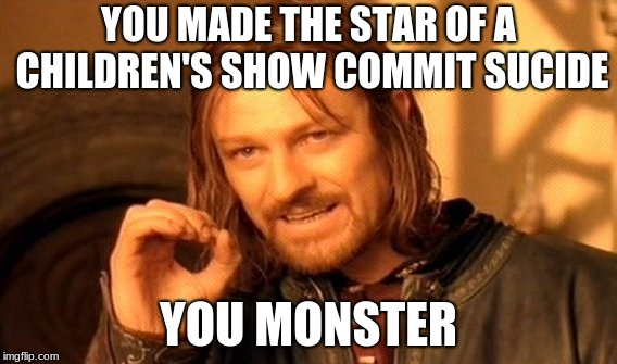 YOU MADE THE STAR OF A CHILDREN'S SHOW COMMIT SUCIDE YOU MONSTER | image tagged in memes,one does not simply | made w/ Imgflip meme maker