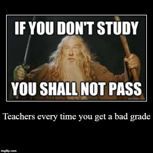 Teachers every time you get a bad grade | | image tagged in funny,demotivationals | made w/ Imgflip demotivational maker