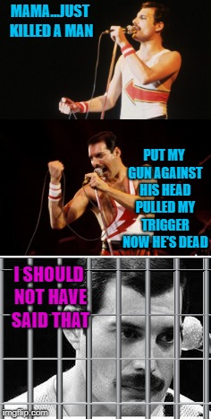 Queen Lyrics week, Oct. 25- Nov. 2nd. A Bluesoldier event |  MAMA...JUST KILLED A MAN; PUT MY GUN AGAINST HIS HEAD PULLED MY TRIGGER NOW HE'S DEAD; I SHOULD NOT HAVE SAID THAT | image tagged in queen,memes,freddie mercury,funny,queen lyrics week,confession | made w/ Imgflip meme maker