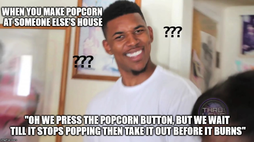 "so does everyone else, dummy | WHEN YOU MAKE POPCORN AT SOMEONE ELSE'S HOUSE ""OH WE PRESS THE POPCORN BUTTON, BUT WE WAIT TILL IT STOPS POPPING THEN TAKE IT OUT BEFORE IT  