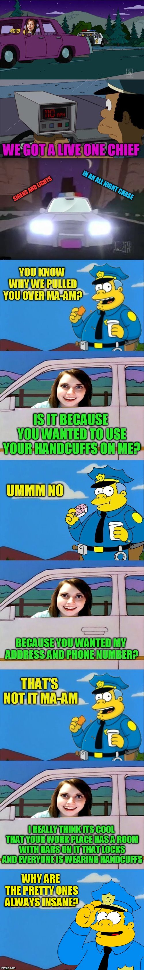 The Simpson's And Overly Attached Girlfriend Crossover! | WE GOT A LIVE ONE CHIEF; IN AN ALL NIGHT CHASE; SIRENS AND LIGHTS; YOU KNOW WHY WE PULLED YOU OVER MA-AM? IS IT BECAUSE YOU WANTED TO USE YO | image tagged in memes,the simpsons,overly attached girlfriend,crossover,chief wiggum,insane | made w/ Imgflip meme maker