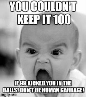Angry Baby Meme | YOU COULDN'T KEEP IT 100 IF 99 KICKED YOU IN THE BALLS! DON'T BE HUMAN GARBAGE! | image tagged in memes,angry baby | made w/ Imgflip meme maker