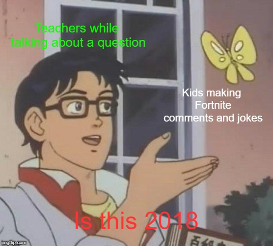 This is 2018 | Teachers while talking about a question Kids making Fortnite comments and jokes Is this 2018 | image tagged in memes,is this a pigeon | made w/ Imgflip meme maker