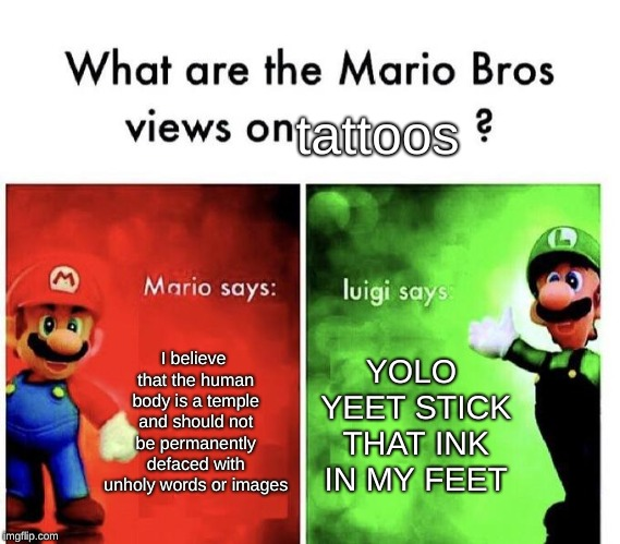 Idk a title for this one | I believe that the human body is a temple and should not be permanently defaced with unholy words or images YOLO YEET STICK THAT INK IN MY F | image tagged in mario bros views,tattoos,yolo,yeet,imgflip | made w/ Imgflip meme maker