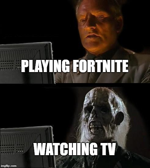 Ill Just Wait Here Meme | PLAYING FORTNITE WATCHING TV | image tagged in memes,ill just wait here | made w/ Imgflip meme maker