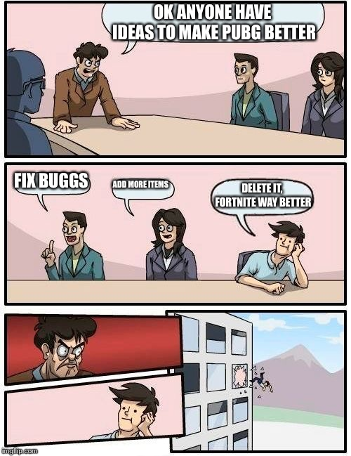 Boardroom Meeting Suggestion Meme | OK ANYONE HAVE IDEAS TO MAKE PUBG BETTER FIX BUGGS ADD MORE ITEMS DELETE IT, FORTNITE WAY BETTER | image tagged in memes,boardroom meeting suggestion | made w/ Imgflip meme maker
