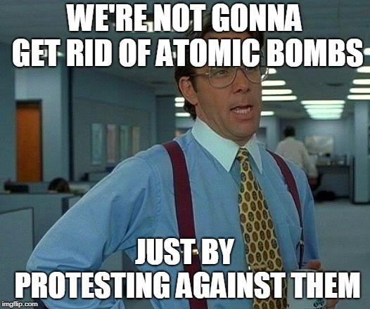 That Would Be Great | WE'RE NOT GONNA GET RID OF ATOMIC BOMBS JUST BY PROTESTING AGAINST THEM | image tagged in memes,that would be great,nuclear bomb,atomic bomb,nuclear bombs,atomic bombs | made w/ Imgflip meme maker