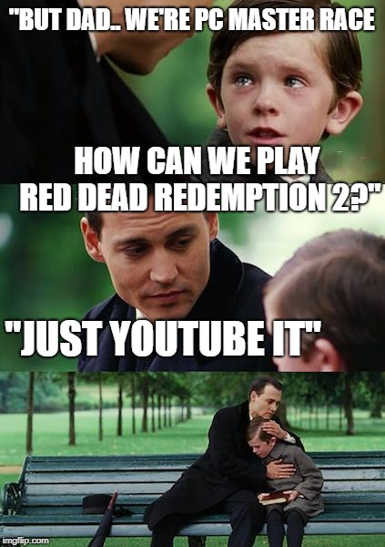 "pcmasturrace | ""BUT DAD.. WE'RE PC MASTER RACE HOW CAN WE PLAY RED DEAD REDEMPTION 2?"" ""JUST YOUTUBE IT"" 