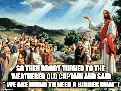 "The Story of the (really big) Fish.  | SO THEN BRODY TURNED TO THE WEATHERED OLD CAPTAIN AND SAID "" WE ARE GOING TO NEED A BIGGER BOAT""! 