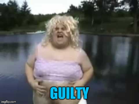 Fat Man in a Wig | GUILTY | image tagged in fat man in a wig | made w/ Imgflip meme maker