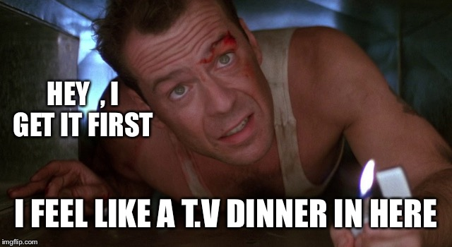 HEY  , I GET IT FIRST I FEEL LIKE A T.V DINNER IN HERE | made w/ Imgflip meme maker
