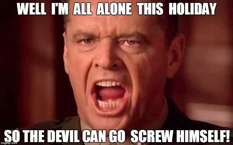 WELL  I'M  ALL  ALONE  THIS  HOLIDAY SO THE DEVIL CAN GO  SCREW HIMSELF! | made w/ Imgflip meme maker