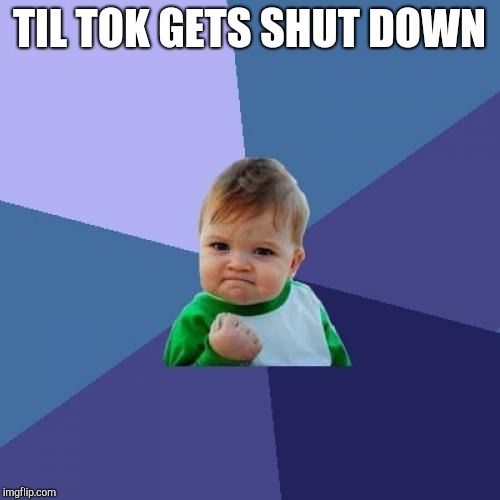 Success Kid Meme | TIL TOK GETS SHUT DOWN | image tagged in memes,success kid | made w/ Imgflip meme maker