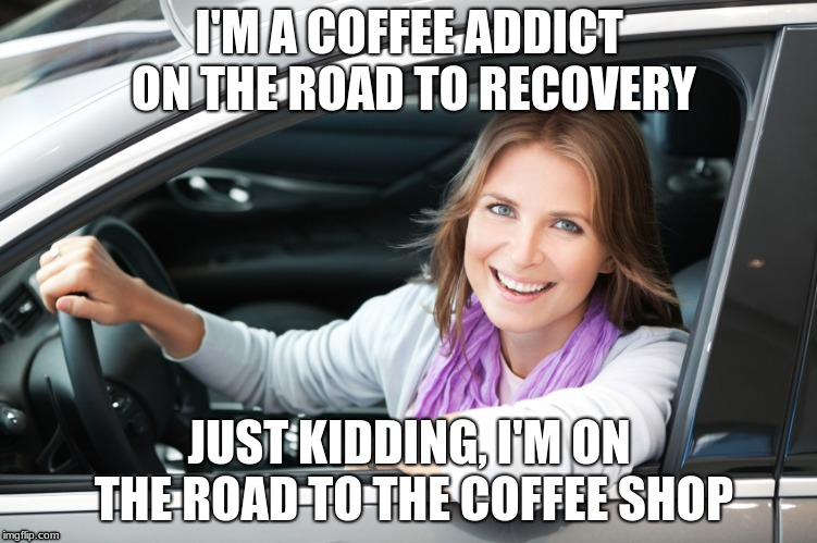 Extreme addict / dangerous driver in a mint condition Toyota Camry | I'M A COFFEE ADDICT ON THE ROAD TO RECOVERY JUST KIDDING, I'M ON THE ROAD TO THE COFFEE SHOP | image tagged in lady in car,toyota | made w/ Imgflip meme maker