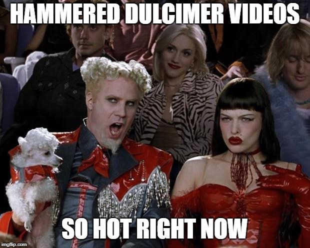 Mugatu So Hot Right Now Meme | HAMMERED DULCIMER VIDEOS SO HOT RIGHT NOW | image tagged in memes,mugatu so hot right now,AdviceAnimals | made w/ Imgflip meme maker