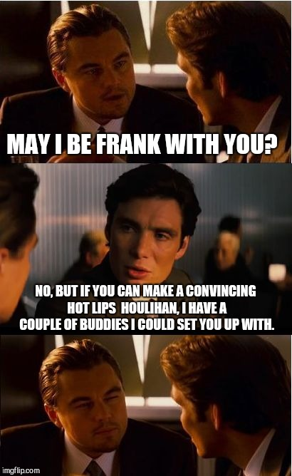 Inception Meme | MAY I BE FRANK WITH YOU? NO, BUT IF YOU CAN MAKE A CONVINCING HOT LIPS  HOULIHAN, I HAVE A COUPLE OF BUDDIES I COULD SET YOU UP WITH. | image tagged in memes,inception | made w/ Imgflip meme maker