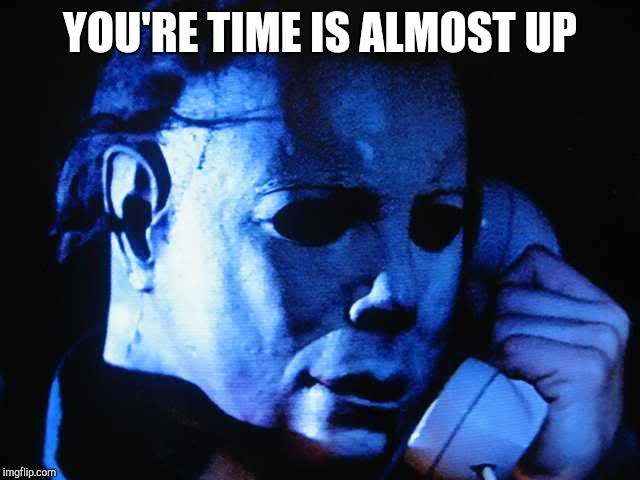 Michael myers | YOU'RE TIME IS ALMOST UP | image tagged in michael myers | made w/ Imgflip meme maker