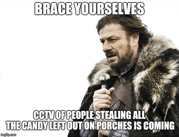 Brace Yourselves X is Coming Meme | BRACE YOURSELVES CCTV OF PEOPLE STEALING ALL THE CANDY LEFT OUT ON PORCHES IS COMING | image tagged in memes,brace yourselves x is coming,AdviceAnimals | made w/ Imgflip meme maker