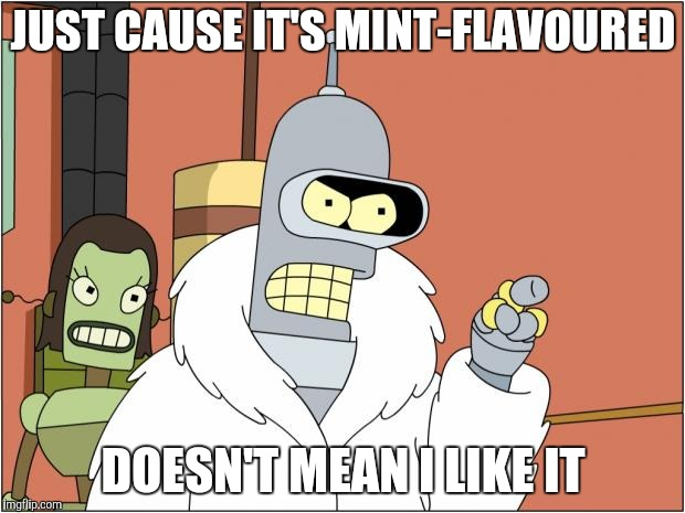 Bender Meme | JUST CAUSE IT'S MINT-FLAVOURED DOESN'T MEAN I LIKE IT | image tagged in memes,bender | made w/ Imgflip meme maker