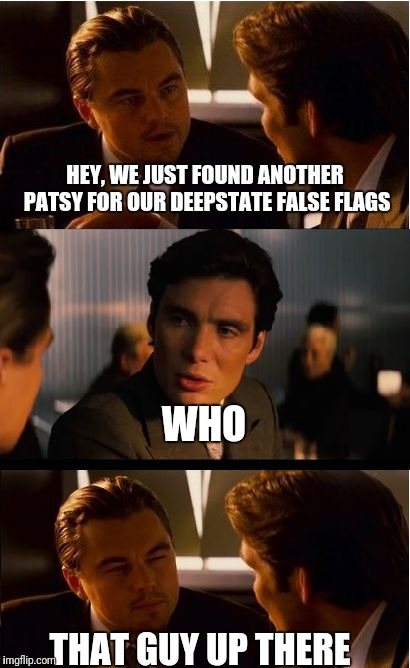 Deepstate finding FF patsys | HEY, WE JUST FOUND ANOTHER PATSY FOR OUR DEEPSTATE FALSE FLAGS THAT GUY UP THERE WHO | image tagged in deepstate,false flag,patsy,mk ultra | made w/ Imgflip meme maker