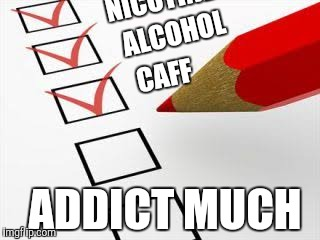 Checklist | NICOTINE CAFF ALCOHOL ADDICT MUCH | image tagged in checklist | made w/ Imgflip meme maker