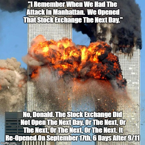 """""""I Remember When We Had The Attack In Manhattan.  We Opened That Stock Exchange The Next Day."""" No, Donald. The Stock Exchange Did Not Open T 