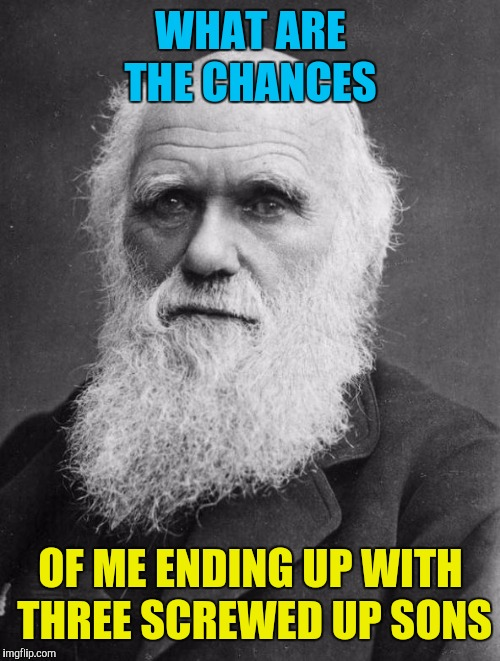 Charles Darwin | WHAT ARE THE CHANCES OF ME ENDING UP WITH THREE SCREWED UP SONS | image tagged in charles darwin | made w/ Imgflip meme maker