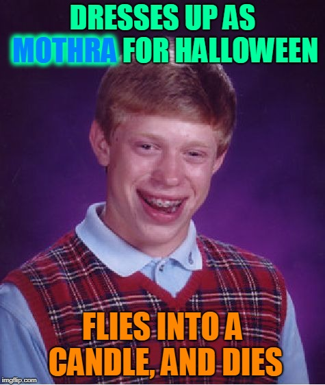 Light up the skies like a flame. Monster Week. Oct. 25 to Oct. 31. A heavencanwait Non-Event ( : | DRESSES UP AS MOTHRA FOR HALLOWEEN FLIES INTO A CANDLE, AND DIES MOTHRA | image tagged in memes,bad luck brian,dresses up as x for halloween,moth meme,godzilla,monster week | made w/ Imgflip meme maker