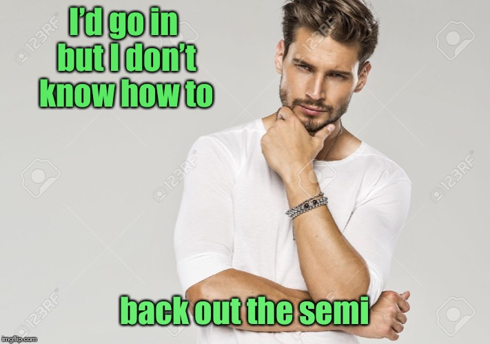 I'd go in but I don't know how to back out the semi | made w/ Imgflip meme maker