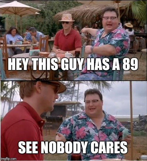 See Nobody Cares Meme | HEY THIS GUY HAS A 89 SEE NOBODY CARES | image tagged in memes,see nobody cares | made w/ Imgflip meme maker