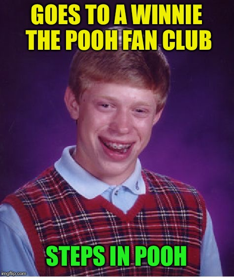 Bad Luck Brian Meme | GOES TO A WINNIE THE POOH FAN CLUB STEPS IN POOH | image tagged in memes,bad luck brian | made w/ Imgflip meme maker