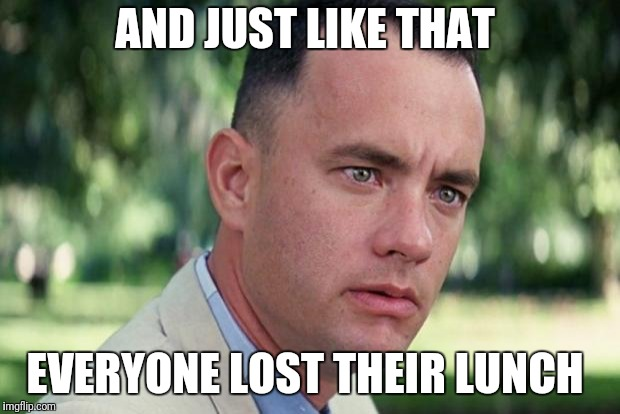 Forrest gump | AND JUST LIKE THAT EVERYONE LOST THEIR LUNCH | image tagged in forrest gump | made w/ Imgflip meme maker