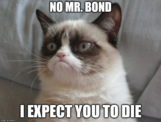 Grumpy Cat Blofeld | NO MR. BOND I EXPECT YOU TO DIE | image tagged in bond | made w/ Imgflip meme maker