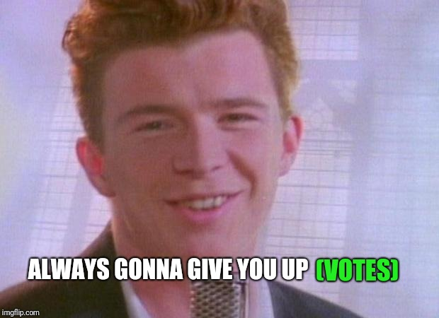Rick Astley | (VOTES) ALWAYS GONNA GIVE YOU UP | image tagged in rick astley | made w/ Imgflip meme maker