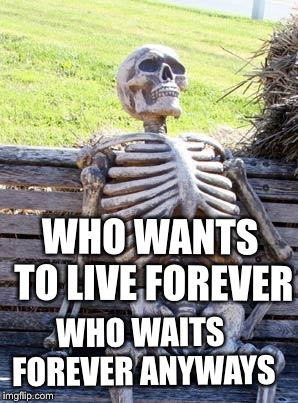 Waiting Skeleton Meme | WHO WANTS TO LIVE FOREVER WHO WAITS FOREVER ANYWAYS | image tagged in memes,waiting skeleton | made w/ Imgflip meme maker