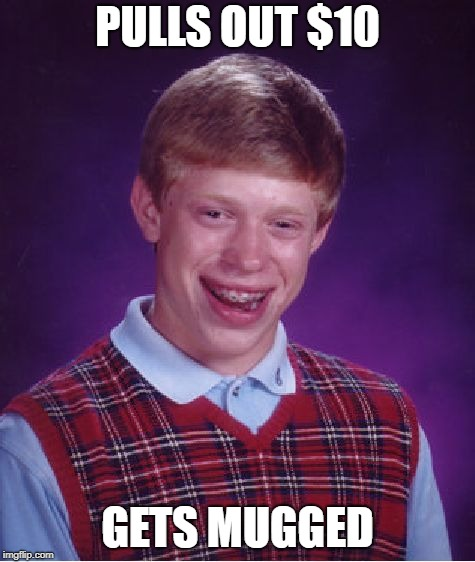 Bad Luck Brian Meme | PULLS OUT $10 GETS MUGGED | image tagged in memes,bad luck brian | made w/ Imgflip meme maker