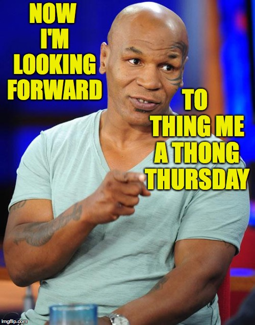 mike tyson | NOW I'M LOOKING FORWARD TO THING ME A THONG THURSDAY | image tagged in mike tyson | made w/ Imgflip meme maker