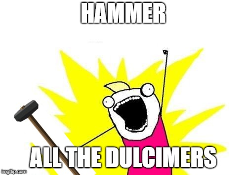 X All The Y Meme | HAMMER ALL THE DULCIMERS | image tagged in memes,x all the y | made w/ Imgflip meme maker