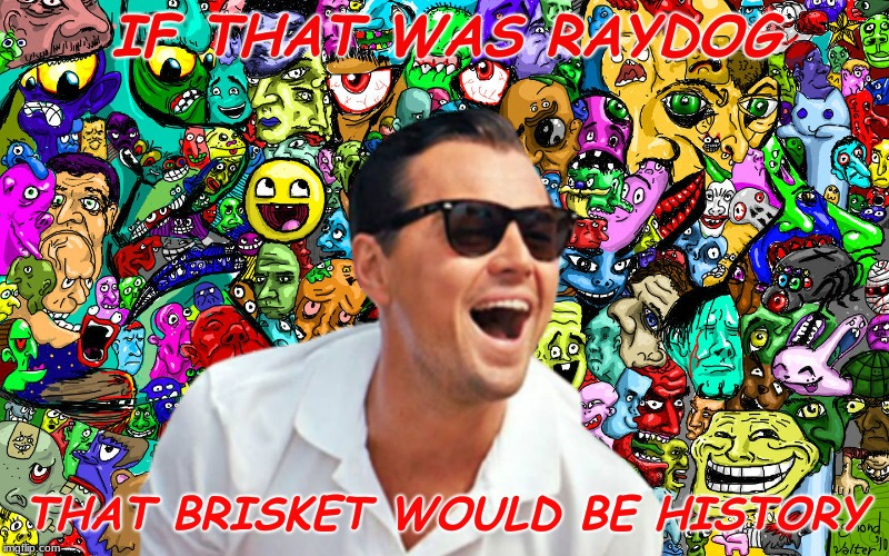 leo ha! | IF THAT WAS RAYDOG THAT BRISKET WOULD BE HISTORY | image tagged in leo ha | made w/ Imgflip meme maker