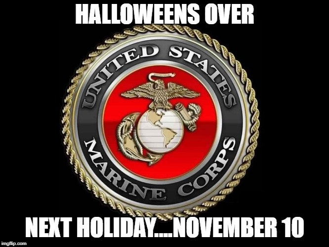 HALLOWEENS OVER NEXT HOLIDAY....NOVEMBER 10 | image tagged in united states marine corps | made w/ Imgflip meme maker