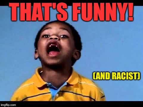 That's racist 2 | THAT'S FUNNY! (AND RACIST) | image tagged in that's racist 2 | made w/ Imgflip meme maker